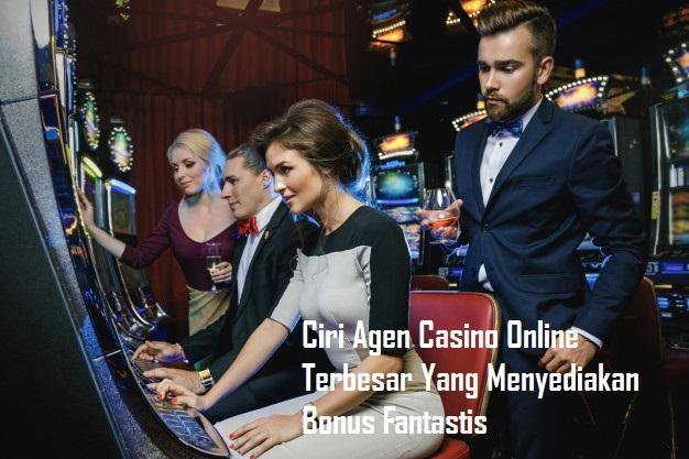 Ciri Agen Casino Online Terbesar Yang Menyediakan Bonus Fantastis