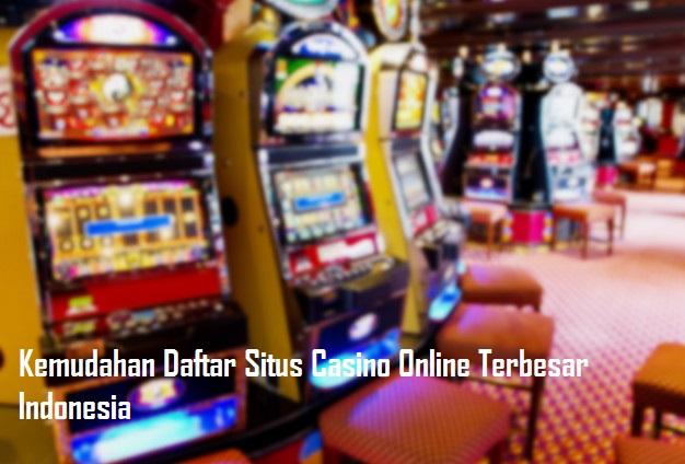 Kemudahan Daftar Situs Casino Online Terbesar Indonesia