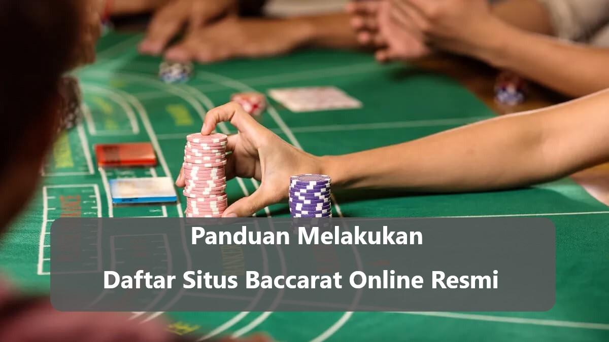 Panduan Melakukan Daftar Situs Baccarat Online Resmi